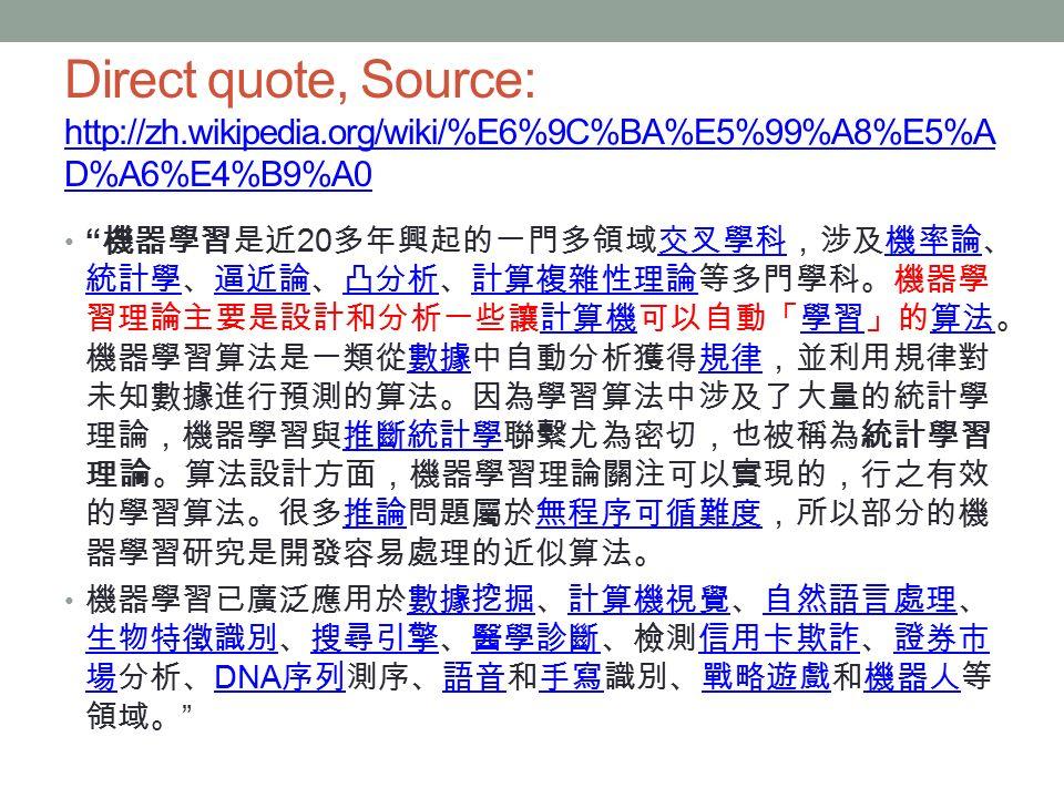 Direct quote, Source: http://zh.wikipedia.org/wiki/%E6%9C%BA%E5%99%A8%E5%A D%A6%E4%B9%A0 http://zh.wikipedia.org/wiki/%E6%9C%BA%E5%99%A8%E5%A D%A6%E4%B9%A0 機器學習是近 20 多年興起的一門多領域交叉學科,涉及機率論、 統計學、逼近論、凸分析、計算複雜性理論等多門學科。機器學 習理論主要是設計和分析一些讓計算機可以自動「學習」的算法。 機器學習算法是一類從數據中自動分析獲得規律,並利用規律對 未知數據進行預測的算法。因為學習算法中涉及了大量的統計學 理論,機器學習與推斷統計學聯繫尤為密切,也被稱為統計學習 理論。算法設計方面,機器學習理論關注可以實現的,行之有效 的學習算法。很多推論問題屬於無程序可循難度,所以部分的機 器學習研究是開發容易處理的近似算法。交叉學科機率論 統計學逼近論凸分析計算複雜性理論計算機學習算法數據規律推斷統計學推論無程序可循難度 機器學習已廣泛應用於數據挖掘、計算機視覺、自然語言處理、 生物特徵識別、搜尋引擎、醫學診斷、檢測信用卡欺詐、證券市 場分析、 DNA 序列測序、語音和手寫識別、戰略遊戲和機器人等 領域。 數據挖掘計算機視覺自然語言處理 生物特徵識別搜尋引擎醫學診斷信用卡欺詐證券市 場 DNA 序列語音手寫戰略遊戲機器人