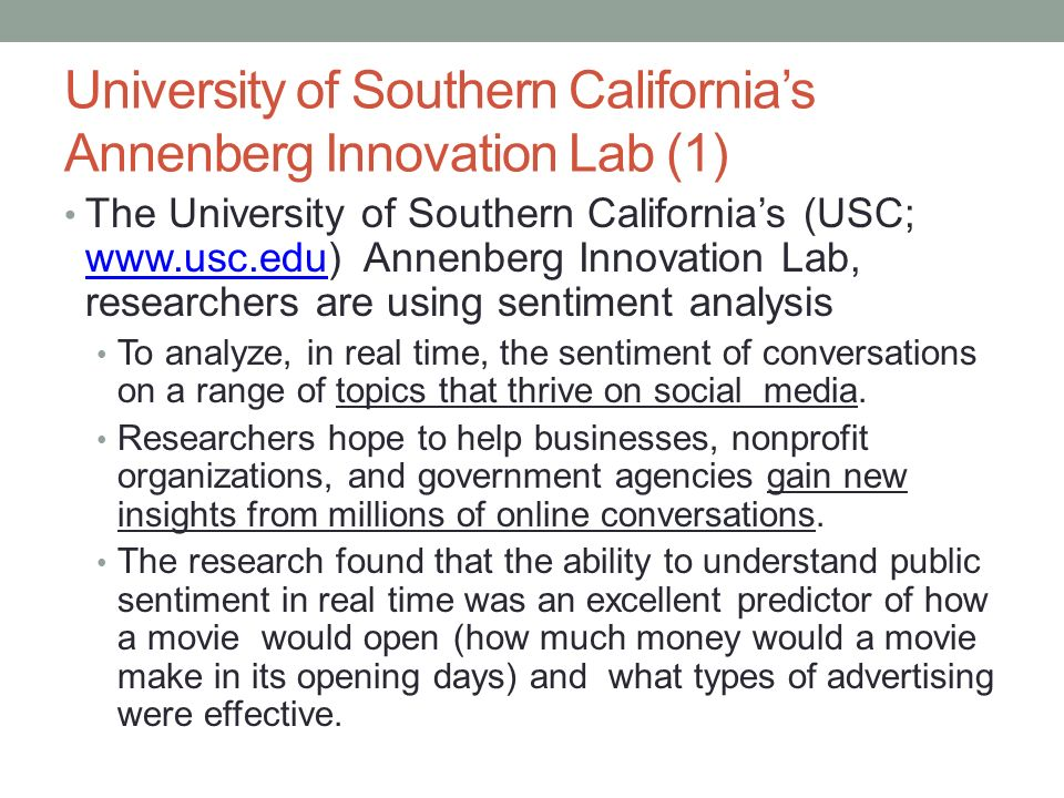 University of Southern California's Annenberg Innovation Lab (1) The University of Southern California's (USC; www.usc.edu) Annenberg Innovation Lab, researchers are using sentiment analysis www.usc.edu To analyze, in real time, the sentiment of conversations on a range of topics that thrive on social media.