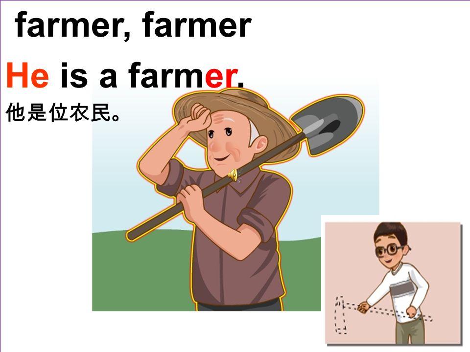 farmer, farmer He is a farmer. 他是位农民。