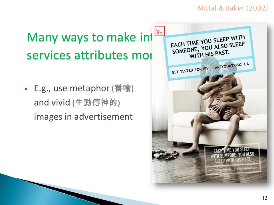Many ways to make intangible services attributes more tangible 12 E.g., use metaphor ( 譬喻 ) and vivid ( 生動傳神的 ) images in advertisement Mittal & Baker (2002) EACH TIME YOU SLEEP WITH SOMEONE, YOU ALSO SLEEP WITH HIS PAST.