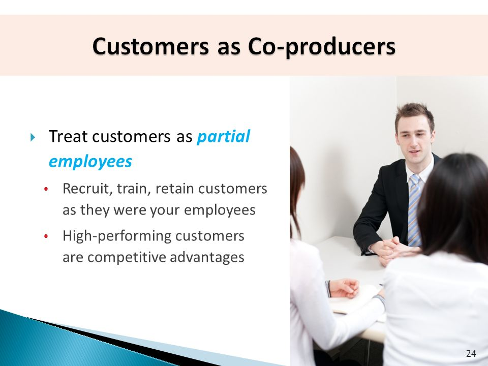 24  Treat customers as partial employees  Recruit, train, retain customers as they were your employees  High-performing customers are competitive advantages