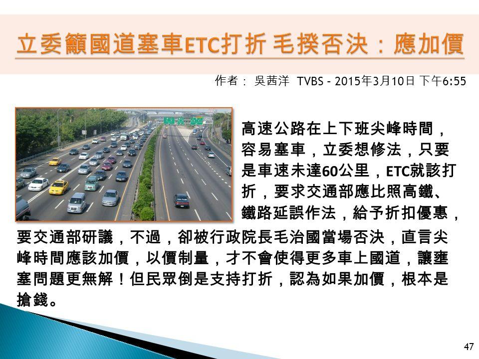 要交通部研議,不過,卻被行政院長毛治國當場否決,直言尖 峰時間應該加價,以價制量,才不會使得更多車上國道,讓壅 塞問題更無解!但民眾倒是支持打折,認為如果加價,根本是 搶錢。 47 作者: 吳茜洋 TVBS – 2015 年 3 月 10 日 下午 6:55 高速公路在上下班尖峰時間, 容易塞車,立委想修法,只要 是車速未達 60 公里, ETC 就該打 折,要求交通部應比照高鐵、 鐵路延誤作法,給予折扣優惠,