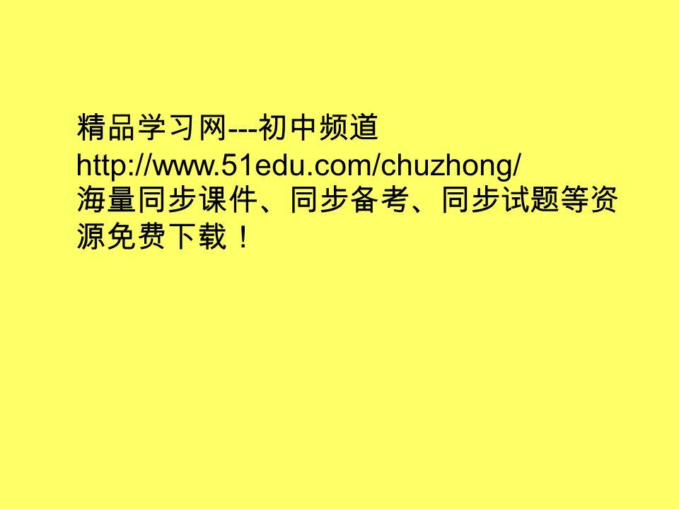 精品学习网 --- 初中频道 http://www.51edu.com/chuzhong/ 海量同步课件、同步备考、同步试题等资 源免费下载!