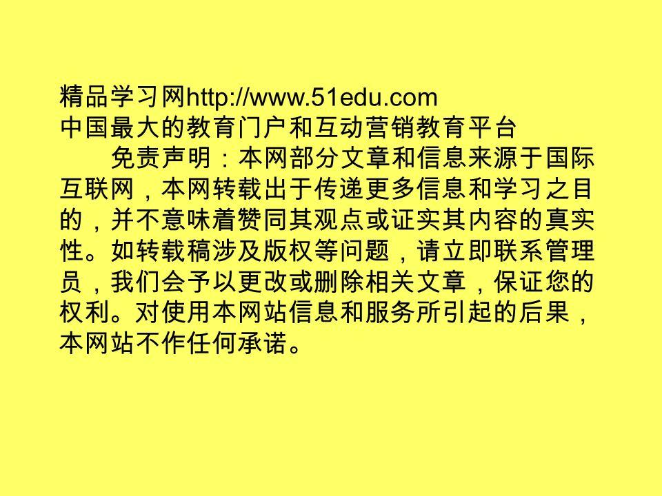 精品学习网 http://www.51edu.com 中国最大的教育门户和互动营销教育平台 免责声明:本网部分文章和信息来源于国际 互联网,本网转载出于传递更多信息和学习之目 的,并不意味着赞同其观点或证实其内容的真实 性。如转载稿涉及版权等问题,请立即联系管理 员,我们会予以更改或删除相关文章,保证您的 权利。对使用本网站信息和服务所引起的后果, 本网站不作任何承诺。