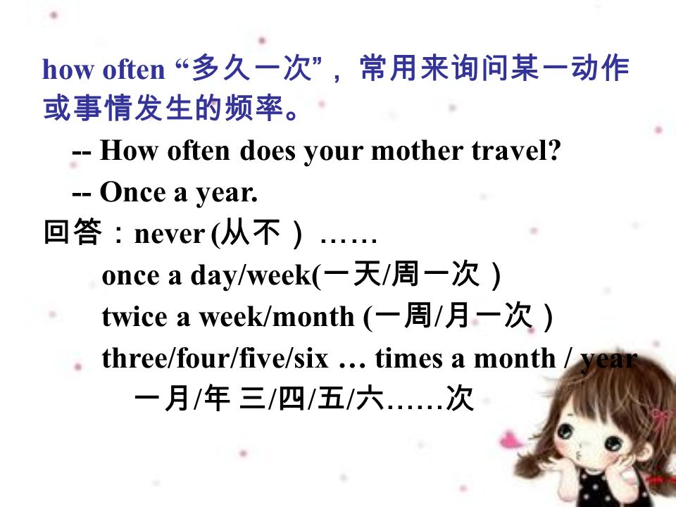 how often 多久一次 , 常用来询问某一动作 或事情发生的频率。 -- How often does your mother travel.