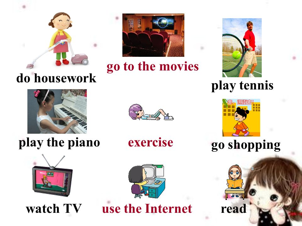 do housework play tennis watch TV exercise go shopping readuse the Internet go to the movies play the piano