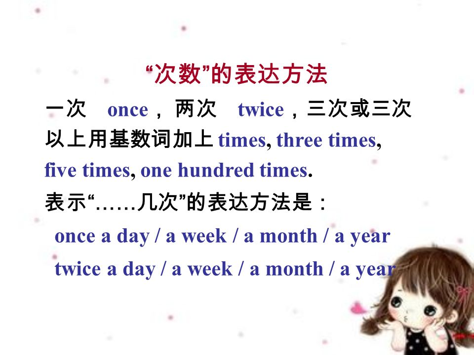 次数 的表达方法 一次 once , 两次 twice ,三次或三次 以上用基数词加上 times, three times, five times, one hundred times.