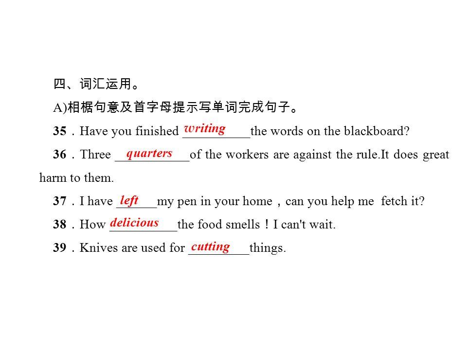 四、词汇运用。 A) 相椐句意及首字母提示写单词完成句子。 35 . Have you finished __________the words on the blackboard.