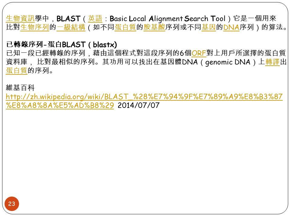 23 生物資訊生物資訊學中, BLAST (英語: Basic Local Alignment Search Tool )它是一個用來英語 比對生物序列的一級結構(如不同蛋白質的胺基酸序列或不同基因的 DNA 序列)的算法。生物序列一級結構蛋白質胺基酸基因 DNA 已轉錄序列 - 蛋白 BLAST ( blastx) 已知一段已經轉錄的序列,藉由這個程式對這段序列的 6 個 ORF 對上用戶所選擇的蛋白質 資料庫, 比對最相似的序列。其功用可以找出在基因體 DNA ( genomic DNA )上轉譯出 蛋白質的序列。 ORF轉譯 蛋白質 維基百科 http://zh.wikipedia.org/wiki/BLAST_%28%E7%94%9F%E7%89%A9%E8%B3%87 %E8%A8%8A%E5%AD%B8%29 2014/07/07 http://zh.wikipedia.org/wiki/BLAST_%28%E7%94%9F%E7%89%A9%E8%B3%87 %E8%A8%8A%E5%AD%B8%29