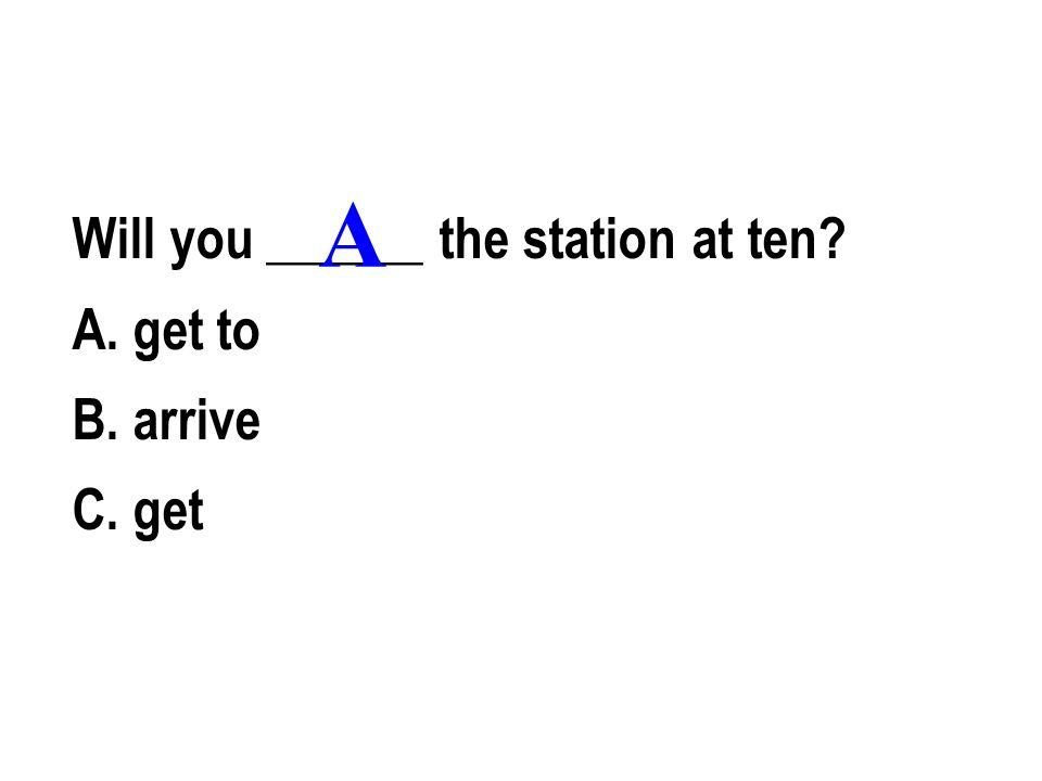 Will you ______ the station at ten A. get to B. arrive C. get A