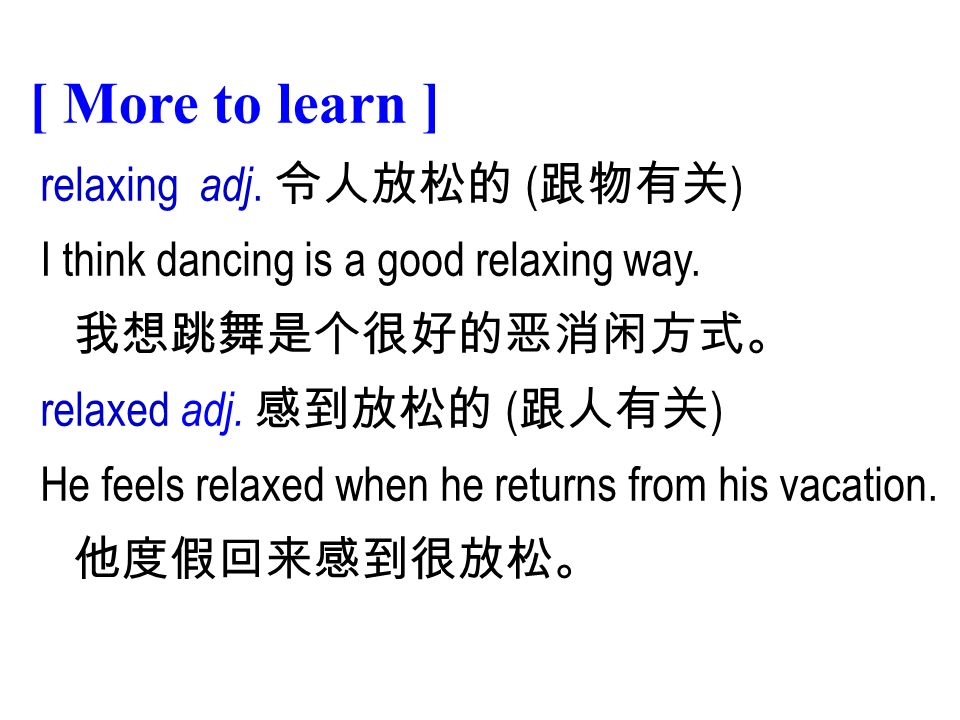 relaxing adj. 令人放松的 ( 跟物有关 ) I think dancing is a good relaxing way.