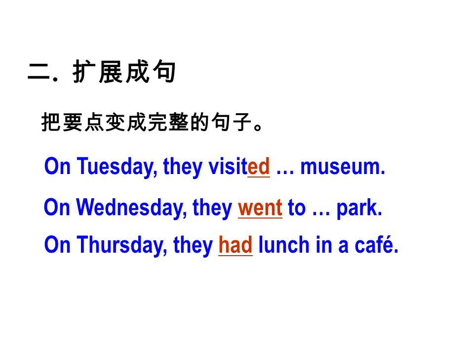 二. 扩展成句 把要点变成完整的句子。 On Tuesday, they visited … museum.