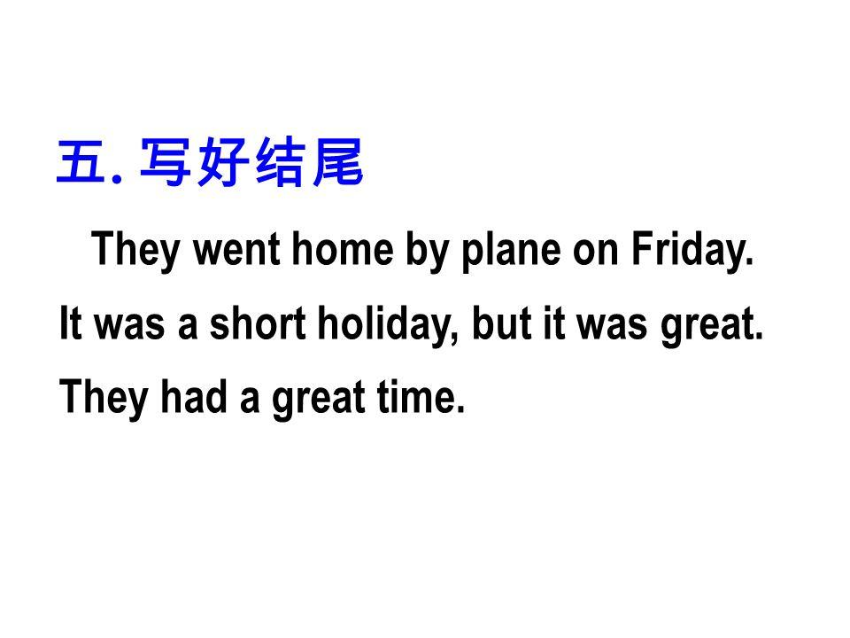 五. 写好结尾 They went home by plane on Friday. It was a short holiday, but it was great.