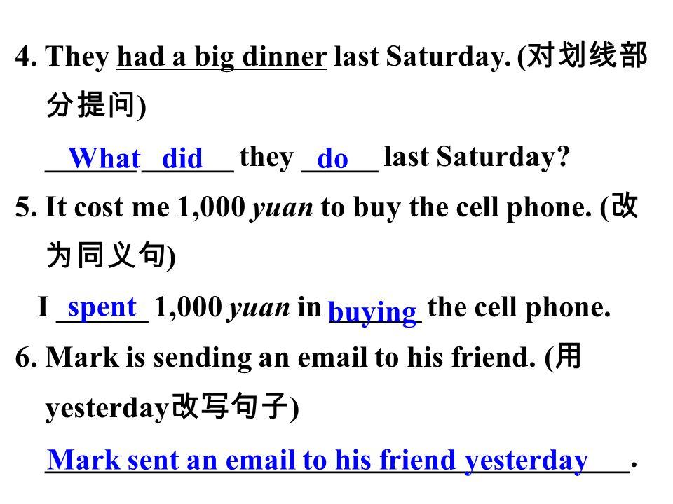 4. They had a big dinner last Saturday. ( 对划线部 分提问 ) ______ ______ they _____ last Saturday.