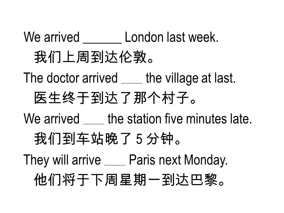 We arrived ______ London last week. 我们上周到达伦敦。 The doctor arrived ______ the village at last.