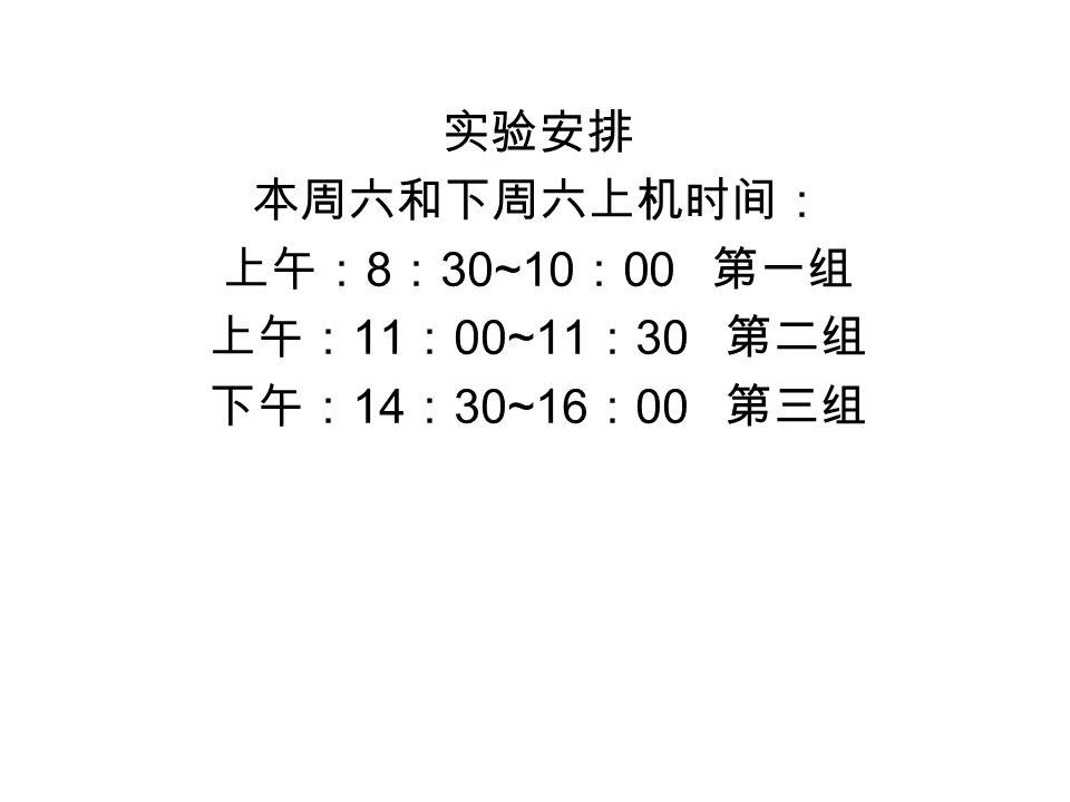实验安排 本周六和下周六上机时间: 上午: 8 : 30~10 : 00 第一组 上午: 11 : 00~11 : 30 第二组 下午: 14 : 30~16 : 00 第三组