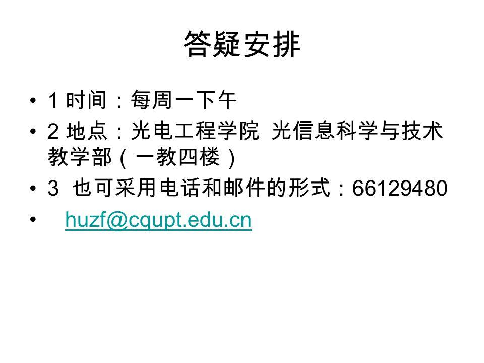 答疑安排 1 时间:每周一下午 2 地点:光电工程学院 光信息科学与技术 教学部(一教四楼) 3 也可采用电话和邮件的形式: 66129480 huzf@cqupt.edu.cn