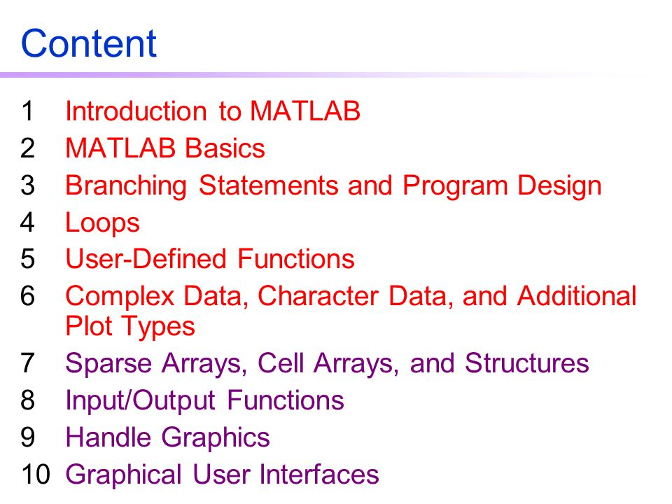 Content 1Introduction to MATLAB 2MATLAB Basics 3Branching Statements and Program Design 4Loops 5User-Defined Functions 6Complex Data, Character Data, and Additional Plot Types 7Sparse Arrays, Cell Arrays, and Structures 8Input/Output Functions 9Handle Graphics 10Graphical User Interfaces