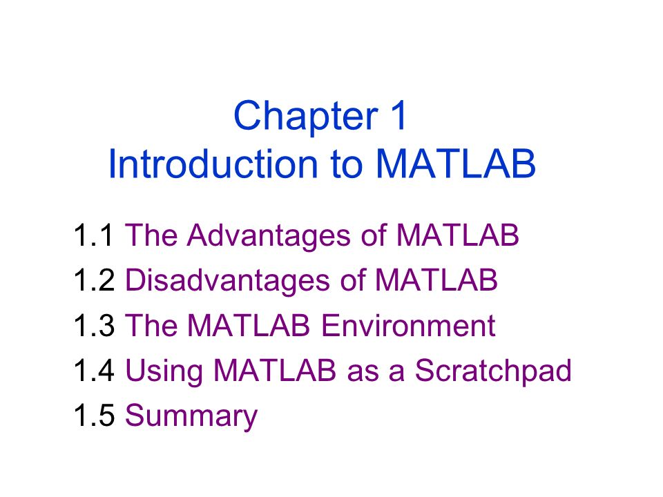 1.1 The Advantages of MATLAB 1.2 Disadvantages of MATLAB 1.3 The MATLAB Environment 1.4 Using MATLAB as a Scratchpad 1.5 Summary Chapter 1 Introduction to MATLAB
