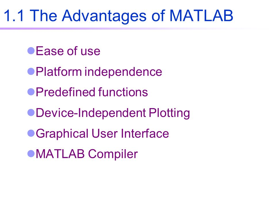 1.1 The Advantages of MATLAB Ease of use Platform independence Predefined functions Device-Independent Plotting Graphical User Interface MATLAB Compiler
