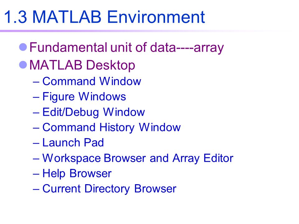 1.3 MATLAB Environment Fundamental unit of data----array MATLAB Desktop –Command Window –Figure Windows –Edit/Debug Window –Command History Window –Launch Pad –Workspace Browser and Array Editor –Help Browser –Current Directory Browser