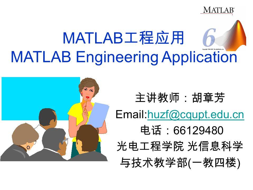 MATLAB 工程应用 MATLAB Engineering Application 主讲教师:胡章芳 Email:huzf@cqupt.edu.cnhuzf@cqupt.edu.cn 电话: 66129480 光电工程学院 光信息科学 与技术教学部 ( 一教四楼 )