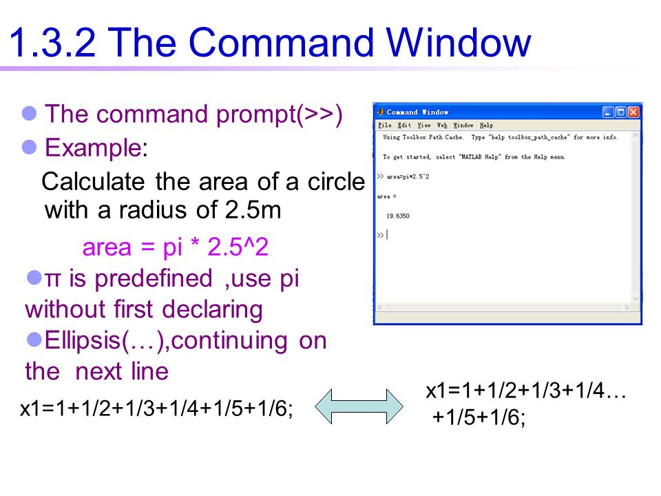 The command prompt(>>) Example: Calculate the area of a circle with a radius of 2.5m x1=1+1/2+1/3+1/4+1/5+1/6; x1=1+1/2+1/3+1/4… +1/5+1/6; 1.3.2 The Command Window area = pi * 2.5^2 π is predefined,use pi without first declaring Ellipsis(…),continuing on the next line