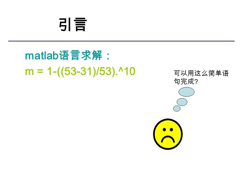 引言 matlab 语言求解: m = 1-((53-31)/53).^10 可以用这么简单语 句完成