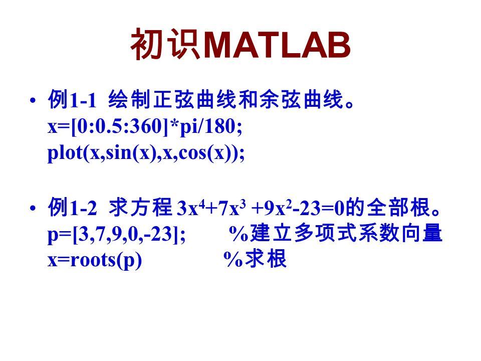 初识 MATLAB 例 1-1 绘制正弦曲线和余弦曲线。 x=[0:0.5:360]*pi/180; plot(x,sin(x),x,cos(x)); 例 1-2 求方程 3x 4 +7x 3 +9x 2 -23=0 的全部根。 p=[3,7,9,0,-23]; % 建立多项式系数向量 x=roots(p) % 求根