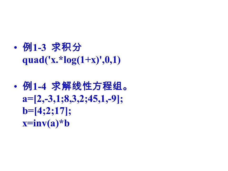 例 1-3 求积分 quad( x.*log(1+x) ,0,1) 例 1-4 求解线性方程组。 a=[2,-3,1;8,3,2;45,1,-9]; b=[4;2;17]; x=inv(a)*b