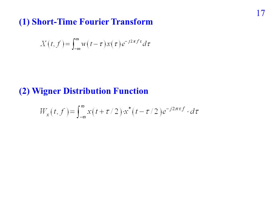 16 時頻分析的大家族 (1) Short-time Fourier transform (STFT) (rec-STFT, Gabor, …) square spectrogram improve S transform (2) Wigner distribution function (WDF) combine Gabor-Wigner Transform improve windowed WDF improve Cohen's Class Distribution (Choi-Williams, Cone-Shape, Page, Levin, Kirkwood, Born-Jordan, …) improve Pseudo L-Wigner Distribution (4) Time-Variant Basis Expansion Matching Pursuit Prolate Spheroidal Wave Function (5) Hilbert-Huang Transform (3) Wavelet transform Haar and Daubechies Coiflet, Morlet Directional Wavelet Transform ( 唯一跳脫 Fourier transform 的架構 ) Asymmetric STFT