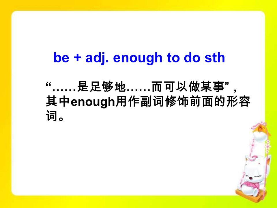 be + adj. enough to do sth …… 是足够地 …… 而可以做某事 , 其中 enough 用作副词修饰前面的形容 词。