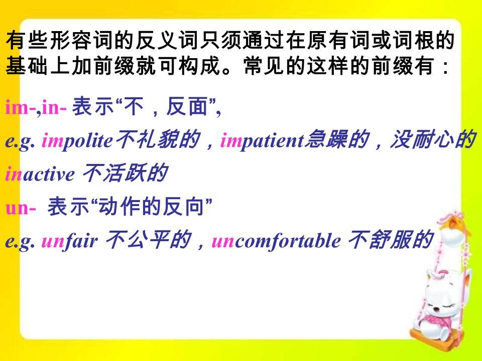 im-,in- 表示 不,反面 , e.g. impolite 不礼貌的, impatient 急躁的,没耐心的, inactive 不活跃的 un- 表示 动作的反向 e.g.