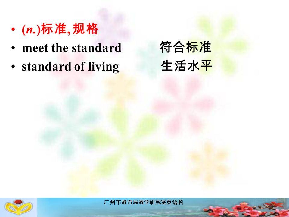 广州市教育局教学研究室英语科 (n.) 标准, 规格 meet the standard 符合标准 standard of living 生活水平