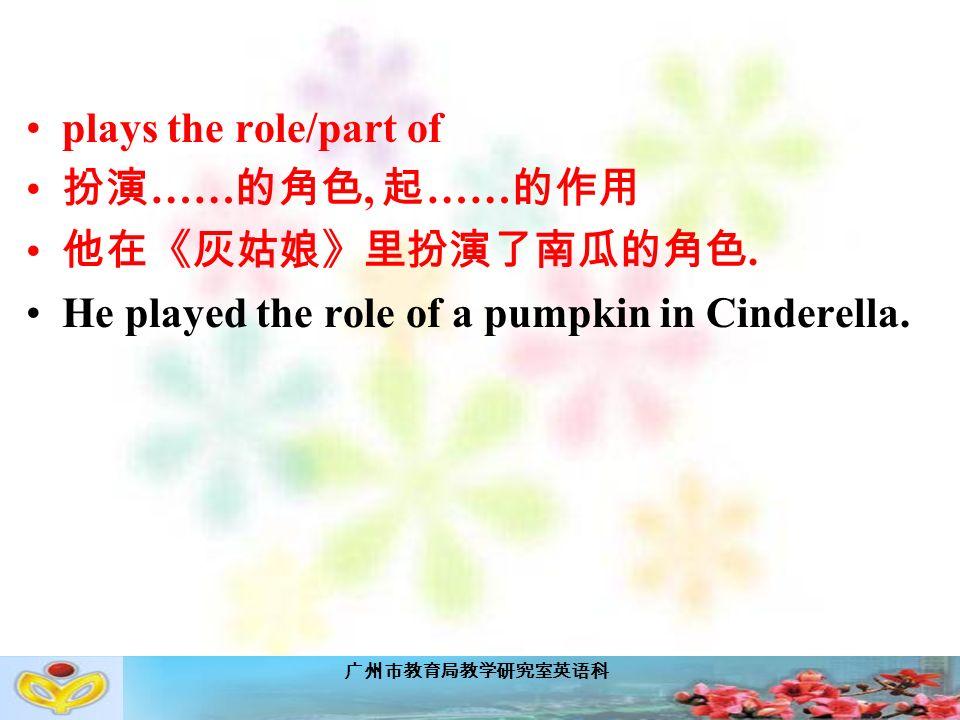 广州市教育局教学研究室英语科 plays the role/part of 扮演 …… 的角色, 起 …… 的作用 他在《灰姑娘》里扮演了南瓜的角色.