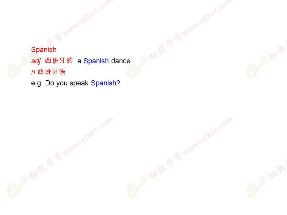 Spanish adj. 西班牙的 a Spanish dance n. 西班牙语 e.g. Do you speak Spanish