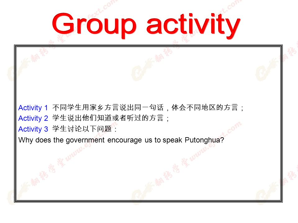 Activity 1 不同学生用家乡方言说出同一句话,体会不同地区的方言; Activity 2 学生说出他们知道或者听过的方言; Activity 3 学生讨论以下问题: Why does the government encourage us to speak Putonghua