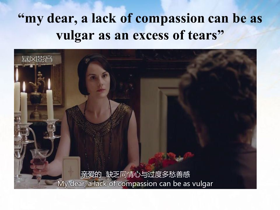 my dear, a lack of compassion can be as vulgar as an excess of tears