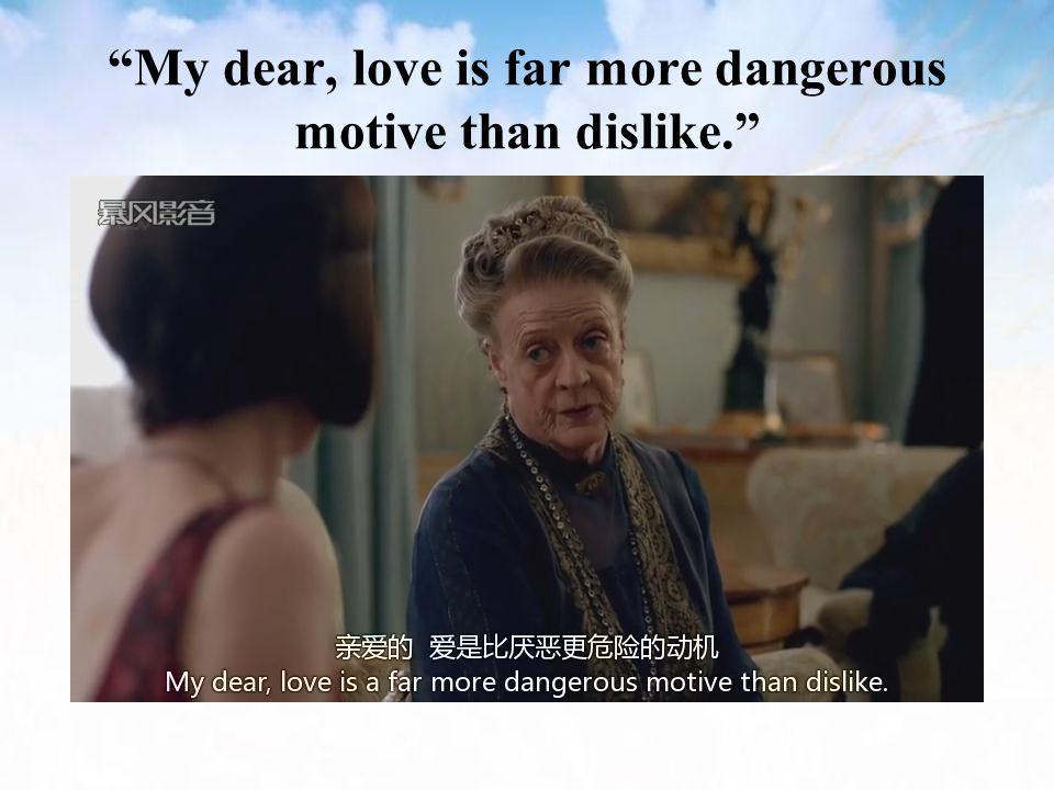 My dear, love is far more dangerous motive than dislike.