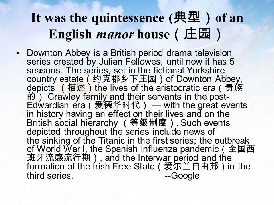 It was the quintessence ( 典型) of an English manor house (庄园) Downton Abbey is a British period drama television series created by Julian Fellowes, until now it has 5 seasons.