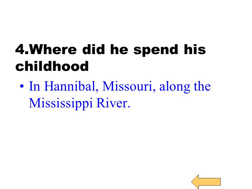 4.Where did he spend his childhood In Hannibal, Missouri, along the Mississippi River.