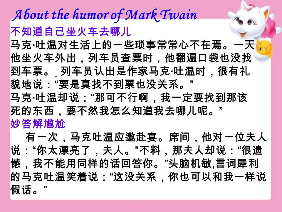 About the humor of Mark Twain 不知道自己坐火车去哪儿 马克 · 吐温对生活上的一些琐事常常心不在焉。一天, 他坐火车外出,列车员查票时,他翻遍口袋也没找 到车票。 列车员认出是作家马克 · 吐温时,很有礼 貌地说: 要是真找不到票也没关系。 马克 · 吐温却说: 那可不行啊,我一定要找到那该 死的东西,要不然我怎么知道我去哪儿呢。 妙答解尴尬 有一次,马克吐温应邀赴宴。席间,他对一位夫人 说: 你太漂亮了,夫人。 不料,那夫人却说: 很遗 憾,我不能用同样的话回答你。 头脑机敏, 言词犀利 的马克吐温笑着说: 这没关系,你也可以和我一样说 假话。