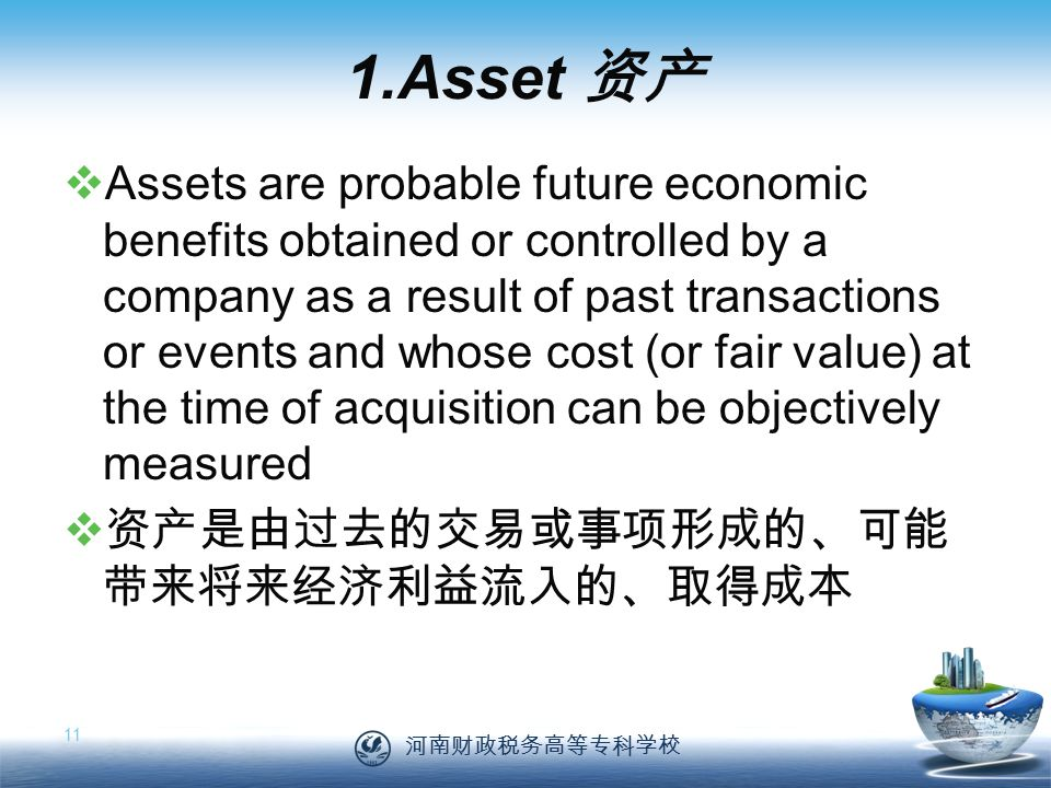 河南财政税务高等专科学校 11 1.Asset 资产  Assets are probable future economic benefits obtained or controlled by a company as a result of past transactions or events and whose cost (or fair value) at the time of acquisition can be objectively measured  资产是由过去的交易或事项形成的、可能 带来将来经济利益流入的、取得成本