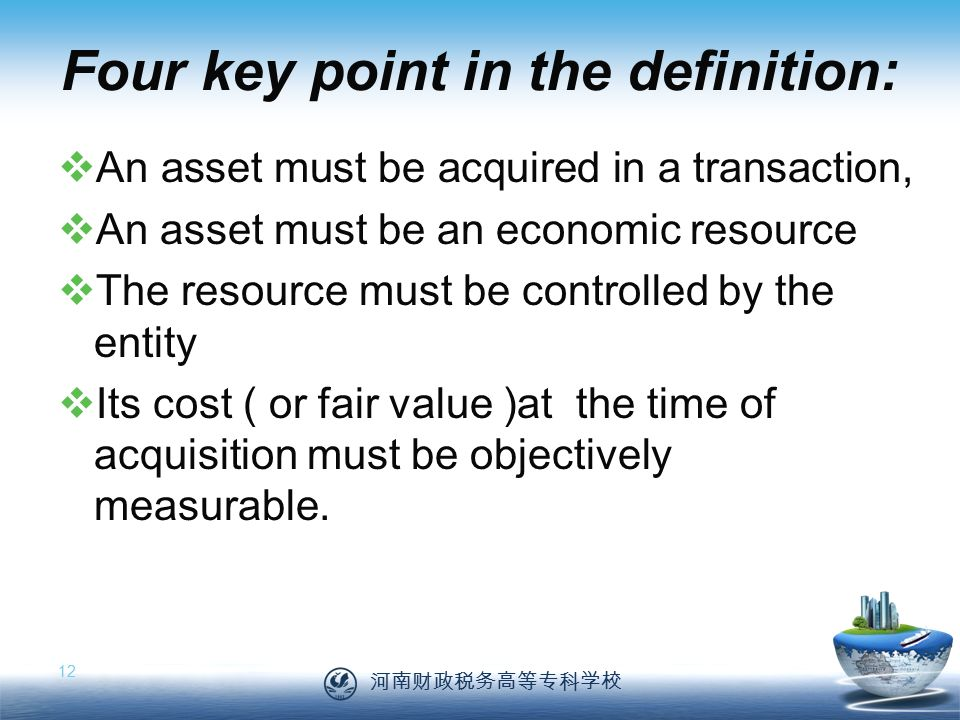 河南财政税务高等专科学校 12 Four key point in the definition:  An asset must be acquired in a transaction,  An asset must be an economic resource  The resource must be controlled by the entity  Its cost ( or fair value )at the time of acquisition must be objectively measurable.
