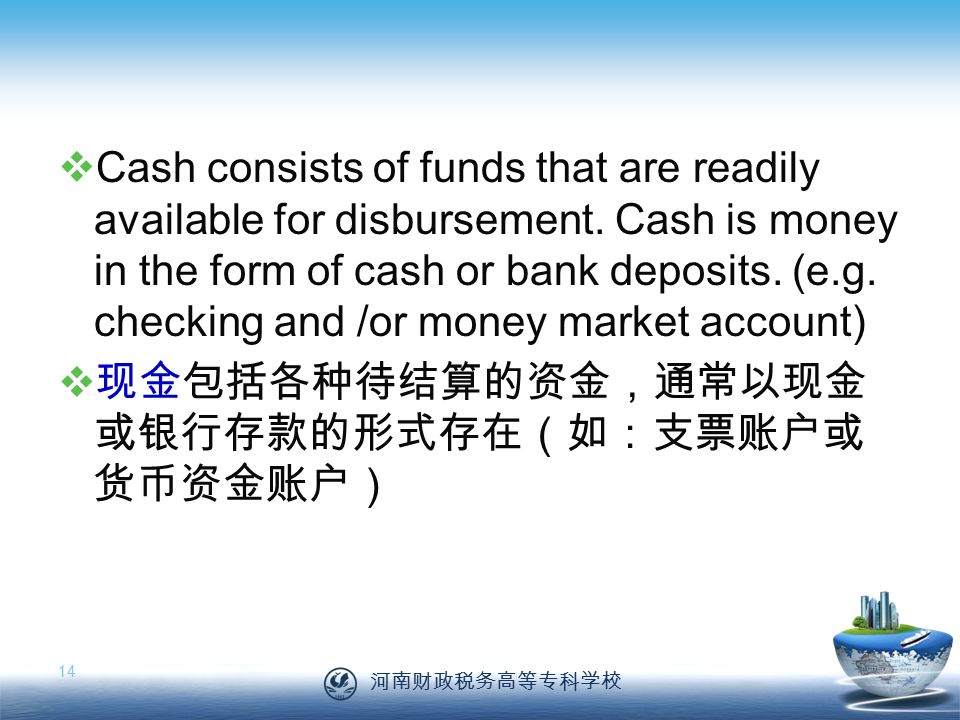 河南财政税务高等专科学校 14  Cash consists of funds that are readily available for disbursement.