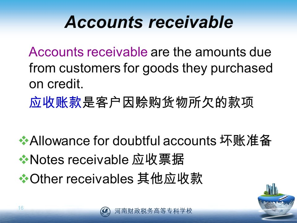 河南财政税务高等专科学校 16 Accounts receivable Accounts receivable are the amounts due from customers for goods they purchased on credit.