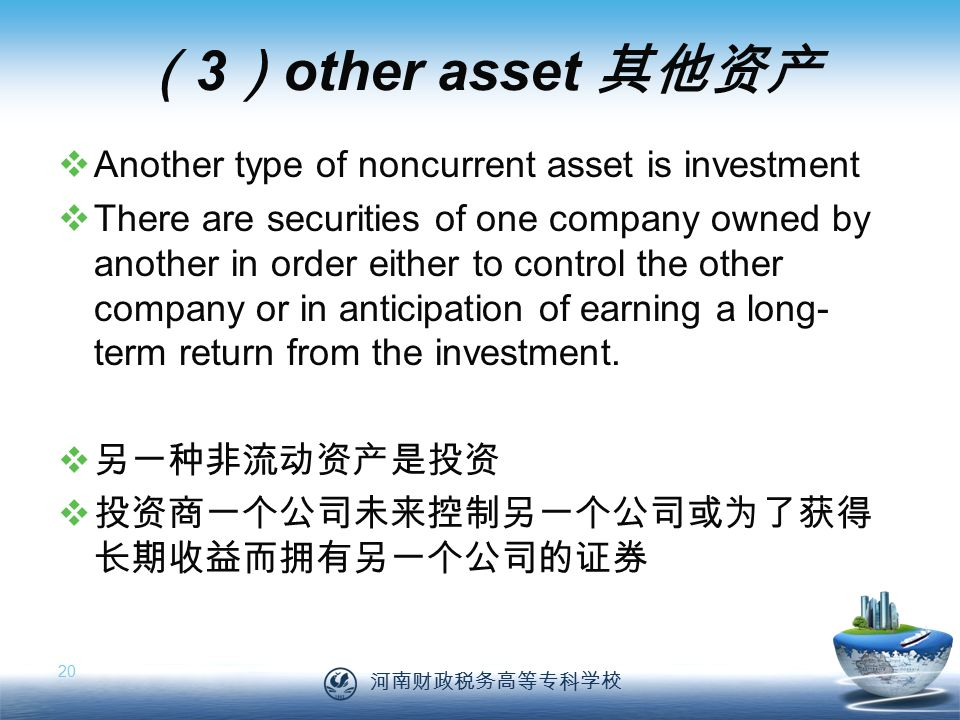 河南财政税务高等专科学校 20 ( 3 ) other asset 其他资产  Another type of noncurrent asset is investment  There are securities of one company owned by another in order either to control the other company or in anticipation of earning a long- term return from the investment.