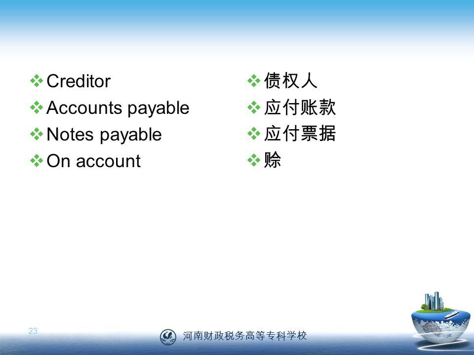 河南财政税务高等专科学校 23  Creditor  Accounts payable  Notes payable  On account  债权人  应付账款  应付票据  赊