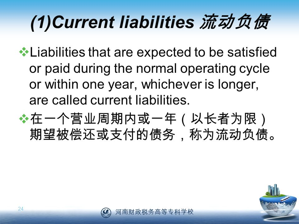 河南财政税务高等专科学校 24 (1)Current liabilities 流动负债  Liabilities that are expected to be satisfied or paid during the normal operating cycle or within one year, whichever is longer, are called current liabilities.