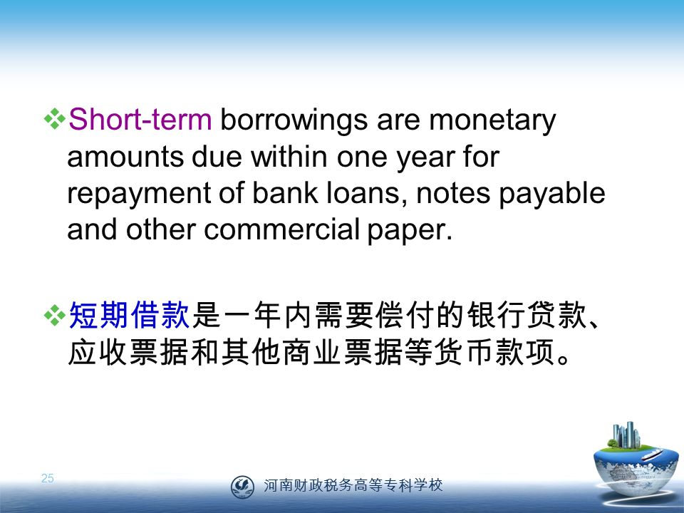 河南财政税务高等专科学校 25  Short-term borrowings are monetary amounts due within one year for repayment of bank loans, notes payable and other commercial paper.